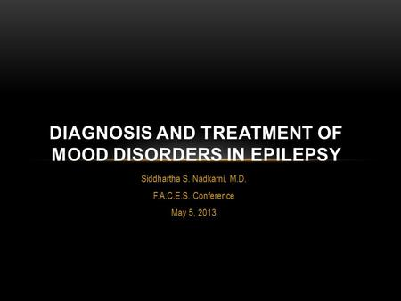 Siddhartha S. Nadkarni, M.D. F.A.C.E.S. Conference May 5, 2013 DIAGNOSIS AND TREATMENT OF MOOD DISORDERS IN EPILEPSY.