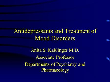 Antidepressants and Treatment of Mood Disorders Anita S. Kablinger M.D. Associate Professor Departments of Psychiatry and Pharmacology.