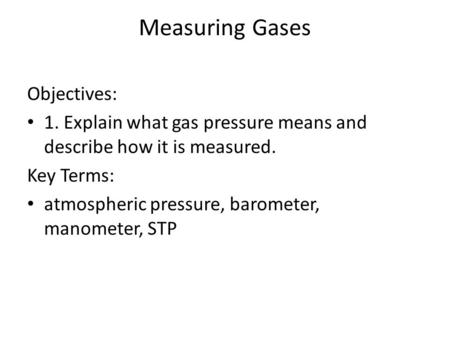 Measuring Gases Objectives: 1. Explain what gas pressure means and describe how it is measured. Key Terms: atmospheric pressure, barometer, manometer,