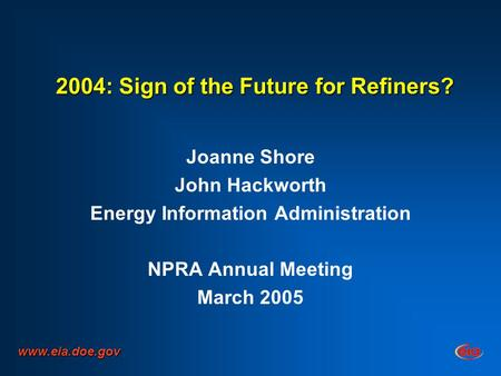 2004: Sign of the Future for Refiners? Joanne Shore John Hackworth Energy Information Administration NPRA Annual Meeting March 2005 www.eia.doe.gov.