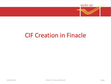14/02/2014YRM, PTC, Mys-10,PA-ADP1.1.1 CIF Creation in Finacle.