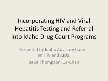 Incorporating HIV and Viral Hepatitis Testing and Referral into Idaho Drug Court Programs Presented by Idaho Advisory Council on HIV and AIDS, Bebe Thompson,