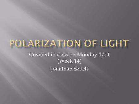 Covered in class on Monday 4/11 (Week 14) Jonathan Szuch.