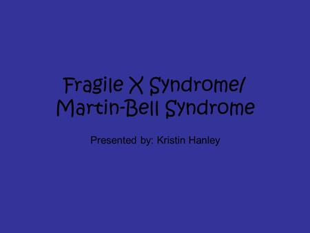 Fragile X Syndrome/ Martin-Bell Syndrome Presented by: Kristin Hanley.