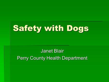 Safety with Dogs Janet Blair Perry County Health Department.