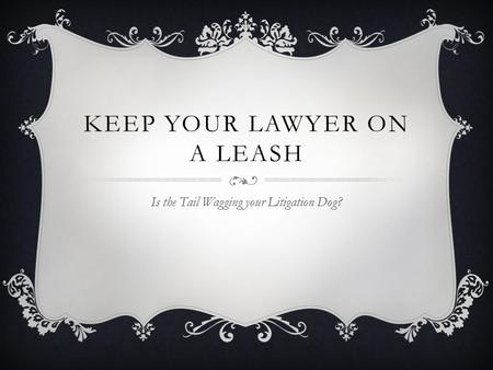 KEEP YOUR LAWYER ON A LEASH Is the Tail Wagging your Litigation Dog?