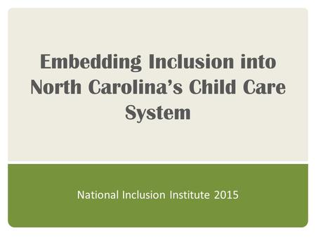 Embedding Inclusion into North Carolina's Child Care System National Inclusion Institute 2015.