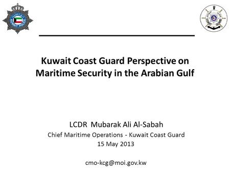 Kuwait Coast Guard Perspective on Maritime Security in the Arabian Gulf LCDR Mubarak Ali Al-Sabah Chief Maritime Operations - Kuwait Coast Guard 15 May.