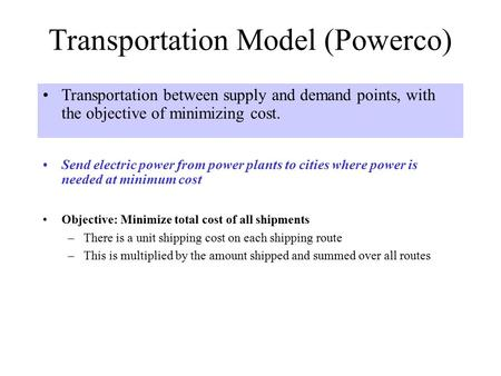 Transportation Model (Powerco) Send electric power from power plants to cities where power is needed at minimum cost Transportation between supply and.