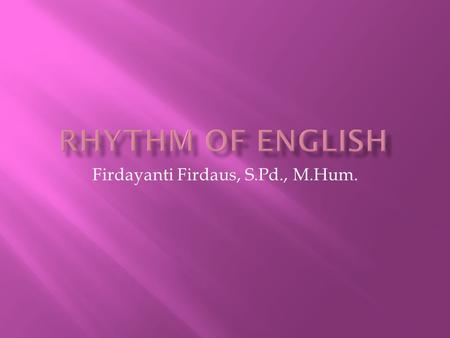 Firdayanti Firdaus, S.Pd., M.Hum.. Rhythm is the sense of movement in speech, which is marked by the stress, timing, and quantity of syllables.