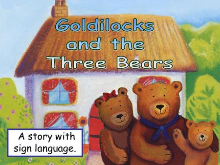 A story with sign language. Once upon a time there were three bears. Daddy Bear, Mummy Bear, and Baby Bear.