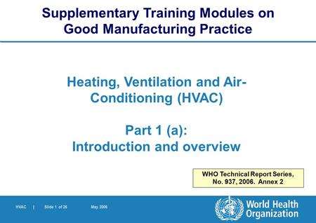 HVAC | Slide 1 of 26 May 2006 Heating, Ventilation and Air- Conditioning (HVAC) Part 1 (a): Introduction and overview Supplementary Training Modules on.