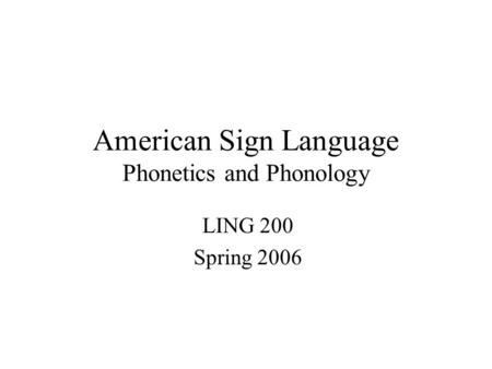 American Sign Language Phonetics and Phonology LING 200 Spring 2006.