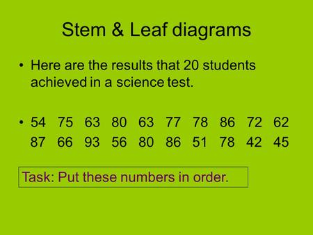 Stem & Leaf diagrams Here are the results that 20 students achieved in a science test. 54 75 63 80 63 77 78 86 72 62 87 66 93 56 80 86 51 78 42 45 Task: