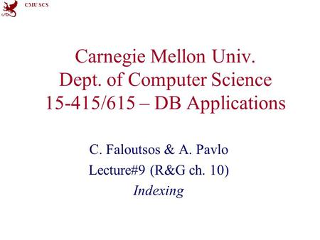 CMU SCS Carnegie Mellon Univ. Dept. of Computer Science 15-415/615 – DB Applications C. Faloutsos & A. Pavlo Lecture#9 (R&G ch. 10) Indexing.