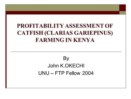 PROFITABILITY ASSESSMENT OF CATFISH (CLARIAS GARIEPINUS) FARMING IN KENYA By John K.OKECHI UNU – FTP Fellow 2004.