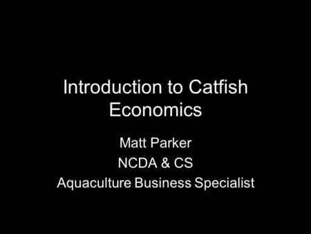 Introduction to Catfish Economics Matt Parker NCDA & CS Aquaculture Business Specialist.