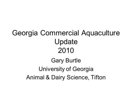 Georgia Commercial Aquaculture Update 2010 Gary Burtle University of Georgia Animal & Dairy Science, Tifton.
