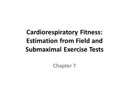 Cardiorespiratory Fitness: Estimation from Field and Submaximal Exercise Tests Chapter 7.