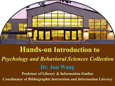 1 Hands-on Introduction to Psychology and Behavioral Sciences Collection Dr. Jun Wang Professor of Library & Information Studies Coordinator of Bibliographic.