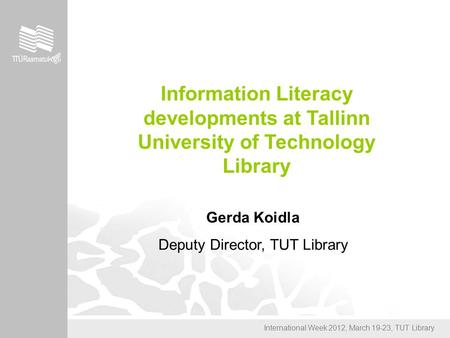 International Week 2012, March 19-23, TUT Library Information Literacy developments at Tallinn University of Technology Library Gerda Koidla Deputy Director,