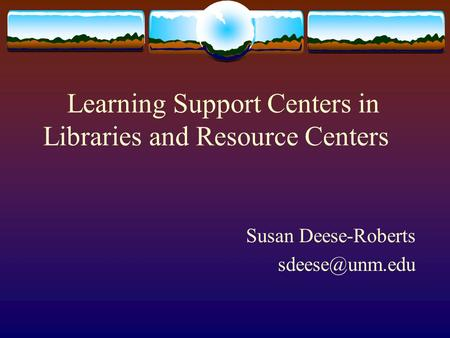 Learning Support Centers in Libraries and Resource Centers Susan Deese-Roberts