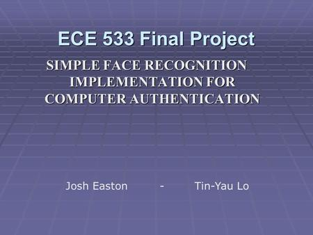 ECE 533 Final Project SIMPLE FACE RECOGNITION IMPLEMENTATION FOR COMPUTER AUTHENTICATION Josh Easton- Tin-Yau Lo.