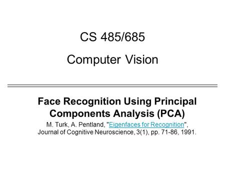 CS 485/685 Computer Vision Face Recognition Using Principal Components Analysis (PCA) M. Turk, A. Pentland, Eigenfaces for Recognition, Journal of Cognitive.