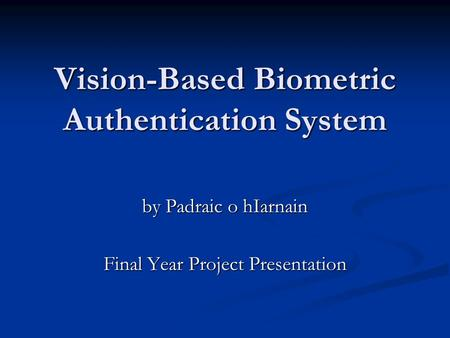 Vision-Based Biometric Authentication System by Padraic o hIarnain Final Year Project Presentation.