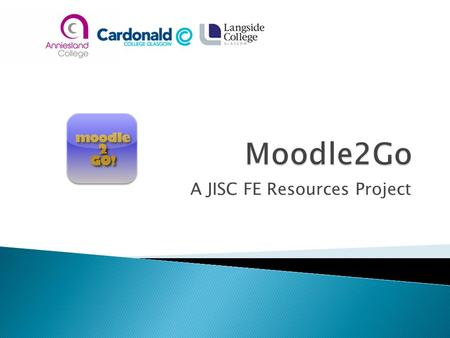 A JISC FE Resources Project.  John Edmonstone ◦ Cardonald College  Kevan Scade ◦ Anniesland College  Iain Shaw ◦ Langside College  David Hannah ◦