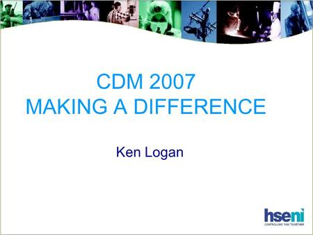 CDM 2007 MAKING A DIFFERENCE Ken Logan. CDM 2007 : – Making a Difference The Challenge To change attitudes To change behaviours Achieve sensible risk.