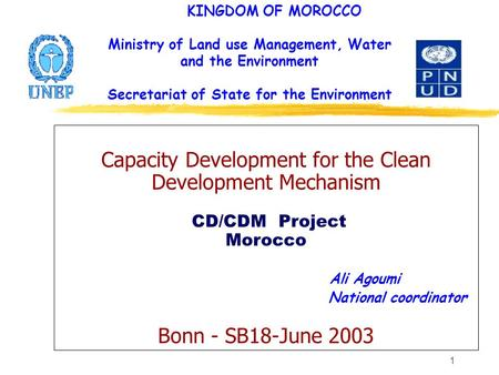 1 Capacity Development for the Clean Development Mechanism CD/CDM Project Morocco Ali Agoumi National coordinator Bonn - SB18-June 2003 KINGDOM OF MOROCCO.
