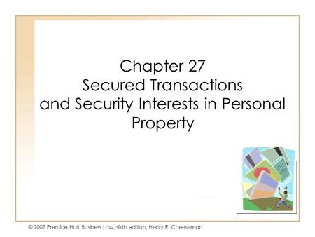 19 - 127 - 1 © 2007 Prentice Hall, Business Law, sixth edition, Henry R. Cheeseman Chapter 27 Secured Transactions and Security Interests in Personal Property.