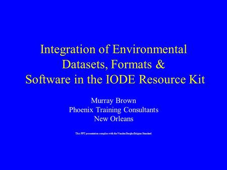 Integration of Environmental Datasets, Formats & Software in the IODE Resource Kit Murray Brown Phoenix Training Consultants New Orleans This PPT presentation.