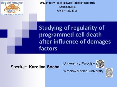 Studying of regularity of programmed cell death after influence of demages factors Speaker: Karolina Socha 2011 Student Practice in JINR Fields of Research.