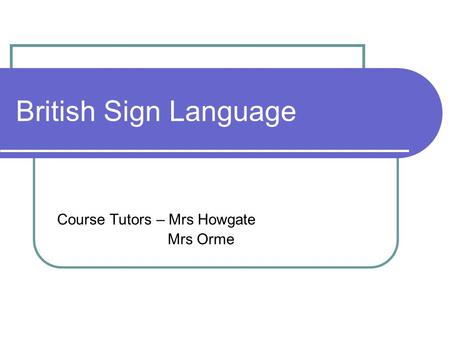 British Sign Language Course Tutors – Mrs Howgate Mrs Orme.
