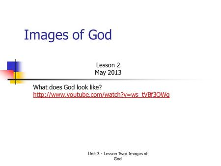 Unit 3 - Lesson Two: Images of God Images of God Lesson 2 May 2013 What does God look like?