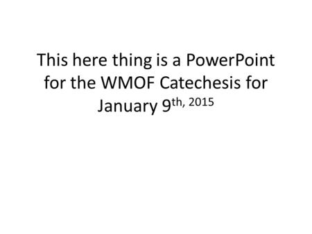 This here thing is a PowerPoint for the WMOF Catechesis for January 9 th, 2015.