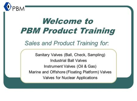 Sales and Product Training for: Sanitary Valves (Ball, Check, Sampling) Industrial Ball Valves Instrument Valves (Oil & Gas) Marine and Offshore (Floating.