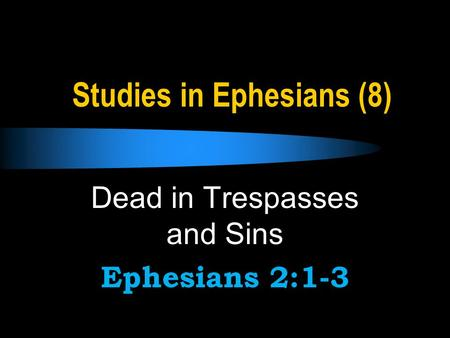Studies in Ephesians (8) Dead in Trespasses and Sins Ephesians 2:1-3.
