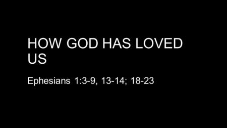 HOW GOD HAS LOVED US Ephesians 1:3-9, 13-14; 18-23.