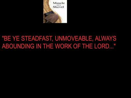 BE YE STEADFAST, UNMOVEABLE, ALWAYS ABOUNDING IN THE WORK OF THE LORD...