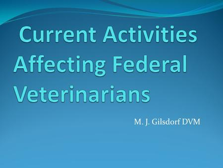 M. J. Gilsdorf DVM. Work force Shortages – OPM Actions Curriculum Competencies – The Future of Public Health Veterinary Congressional Legislation Updates.