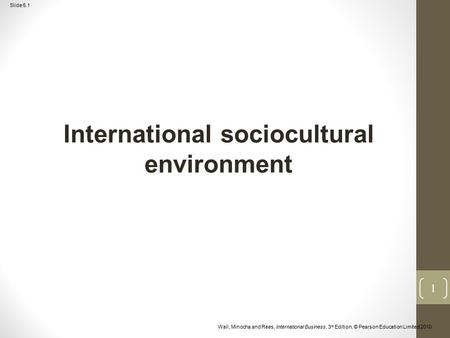 Slide 5.1 Wall, Minocha and Rees, International Business, 3 rd Edition, © Pearson Education Limited 2010 International sociocultural environment 1.