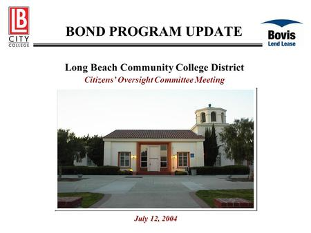 BOND PROGRAM UPDATE Long Beach Community College District Citizens' Oversight Committee Meeting July 12, 2004.