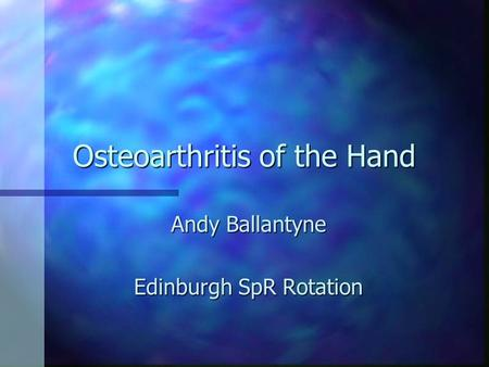 Osteoarthritis of the Hand Andy Ballantyne Edinburgh SpR Rotation.