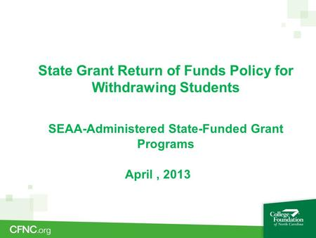 State Grant Return of Funds Policy for Withdrawing Students SEAA-Administered State-Funded Grant Programs April, 2013.
