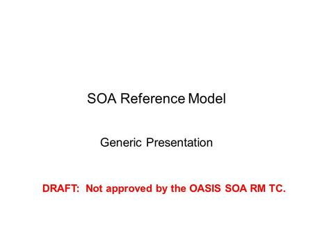 SOA Reference Model Generic Presentation DRAFT: Not approved by the OASIS SOA RM TC.