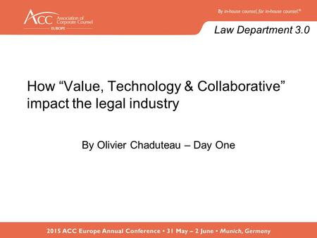 "How ""Value, Technology & Collaborative"" impact the legal industry By Olivier Chaduteau – Day One Law Department 3.0."