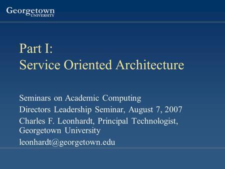 Georgetown UNIVERSITY Part I: Service Oriented Architecture Seminars on Academic Computing Directors Leadership Seminar, August 7, 2007 Charles F. Leonhardt,